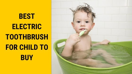 Best Electric Toothbrush for Child to Buy in 2020 | Reviews and Guide